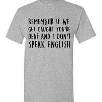 Remember If We Get Caught You're Deaf and I Don't Speak English T-Shirt
