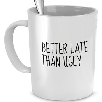Better Late Than Ugly Funny Mug - Perfect Gift for Your Dad, Mom, Boyfriend, Girlfriend, or Friend - Proudly Made in the USA!