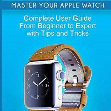 Apple Watch: 2018 User Guide to Your Apple Watch: Tips and Tricks Included (2018 guide, ios, apps, iPhone, updates) (Volume 1)