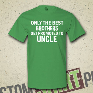 Only The Best Brothers Get Promoted To Uncle T-Shirt - Tee - Shirt - New Baby - Baby Announcement - New Uncle - Newborn - Gift for Brother