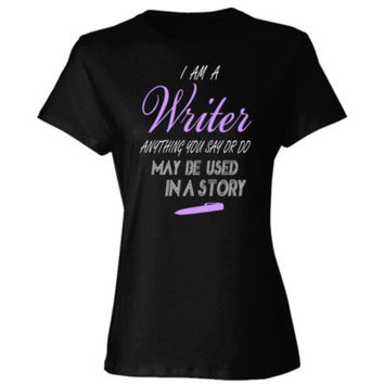 I AM A WRITER ANYTHING YOU SAY OR DO MAY BE USED IN A STORY - Ladies' Cotton T-Shirt