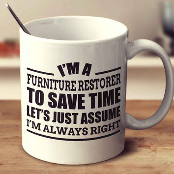 I'm A Furniture Restorer To Save Time Let's Just Assume I'm Always Right