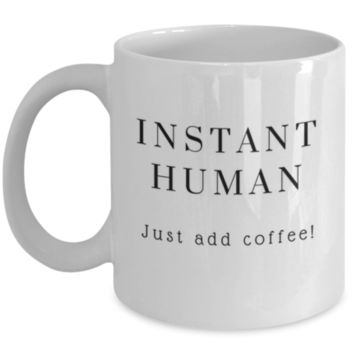 Cute Coffee Mug: Instant Human Just Add Coffee - Christmas Gift - Birthday Gift - Perfect Gift for Sibling, Parent, Relative, Best Friend, Coworker, Roommate
