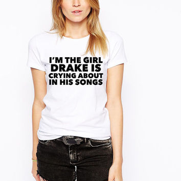 Drake T-Shirt- I'm The Girl Drake Is Crying About In His Songs- Funny Parody Tshirt - Drizzy