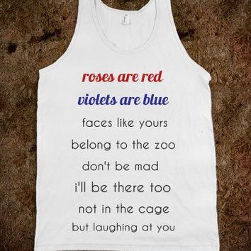 roses are red, violets are blue, faces like yours belong to a zoo, dont be mad i'll be there too, no