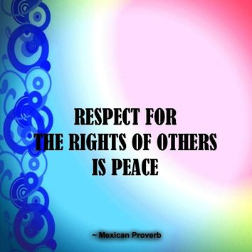 Respect for the rights of others is peace.