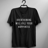 Overthinking will kill your happiness meditation positive vibes shirts womens girl slogan happy tshirts quote shirt life coach