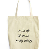 Wake Up And Make Pretty Things Tote