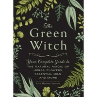 Green Witch : Your Complete Guide to the Natural Magic of Herbs, Flowers, Essential Oils, and More