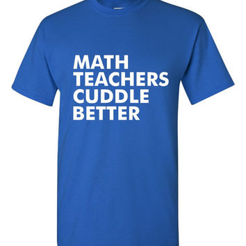 GREAT Math Teachers Cuddle Better T-shirt! Funny math teachers cuddle better shirt available in a variety of sizes and colors!