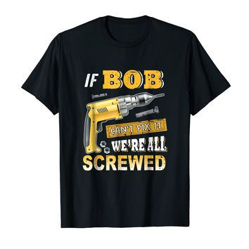 If Bob Can't Fix it We're All Screwed Shirt