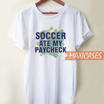 Soccer Ate My Paycheck T Shirt Women Men And Youth Size S to 3XL