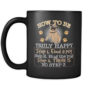 Funny Pug Mug How To Be Truly Happy 11oz Black Coffee Mugs