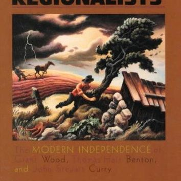 Renegade Regionalists: The Modern Independence of Grant Wood, Thomas Hart Benton, and John Steuart Curry: Renegade Regionalists