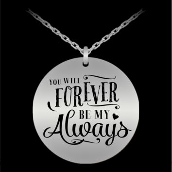 YOU WILL FOREVER BE MY ALWAYS * Unique Gift for Her * Laser Engraved Pendant Necklace - Stainless Steel