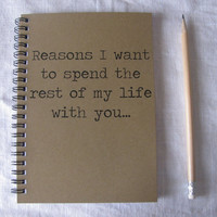 Reasons I want to spend the rest of my life with you- 5 x 7 journal