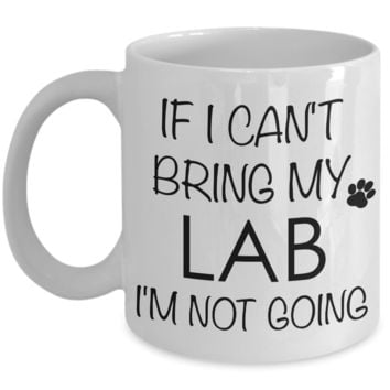 Labrador Retriever Gifts - If I Can't Bring My Lab I'm Not Going Mug