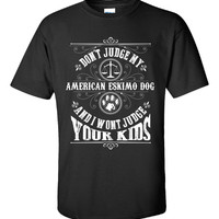Don t Judge My AMERICAN ESKIMO DOG And I Wont Judge Your Kids v3 - Unisex Tshirt