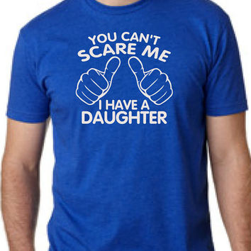 You Can't Scare Me I have A Daughter Fathers Day Gift Dad To Be Gifts For Dad Christmas Gift For Dad T-Shirt Mens Kids Funny Daddy To be