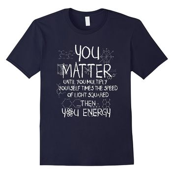 Funny Science/Physics Tee- You Matter Then You Energy Shirt