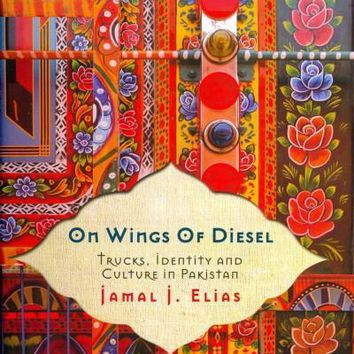 On Wings of Diesel: Trucks, Identity and Culture in Pakistan: On Wings of Diesel