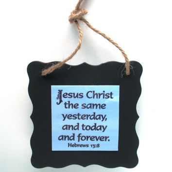 Scripture Art. Jesus Christ the same yesterday, and today and forever. Hebrews 13:8. Biblical Christian Verse Wall Chalkboard Plaque
