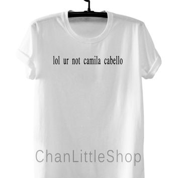 lol ur not Camila Cabello shirts clothing High Quality Screen Print cotton unisex tumblr women shirt men shirt