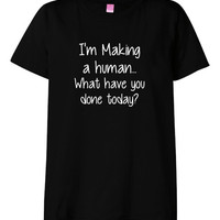 Im making a human what have you done today Novelty Shirt  great gift idea for that pregnant woman Maternity shirt SM-3XL ONLY