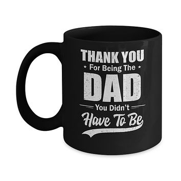 Thank You For Being The Dad You Didnt Have To Be Fathers Day Mug
