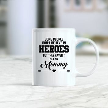 Some people don't believe in heroes but they haven't met my mommy coffee mug