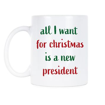 All I Want For Christmas Is A New President Mug Anti Trump Christmas Gifts