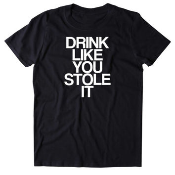 Drink Like You Stole It Shirt Funny Drinking Alcohol Party Drunk Beer Tequila Shots Tumblr T-shirt