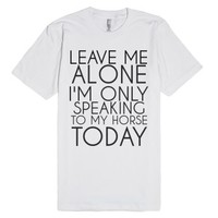 Leave Me Alone I'm Only Speaking To My Horse Today-White T-Shirt