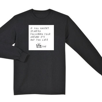 If You Haven't Started Following Your Dreams it's not Too Late Sweatshirt