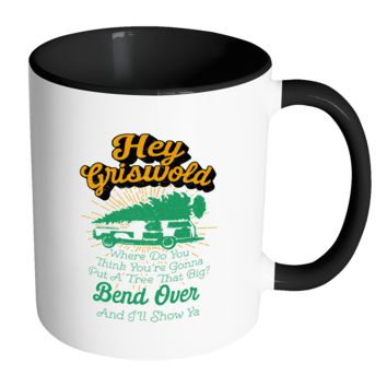 Hey Griswold Where Do You Think You're Gonna Put A Tree That Big? Bend Over And I'll Show Ya Festive Funny Ugly Christmas Holiday Sweater 11oz Accent Coffee Mug (7 Colors)