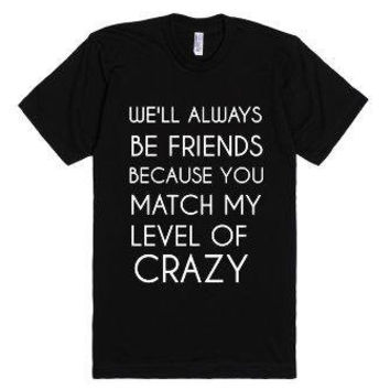 We'll Always Be Friends Because you Match My Level of Crazy Funny  T-Shirt