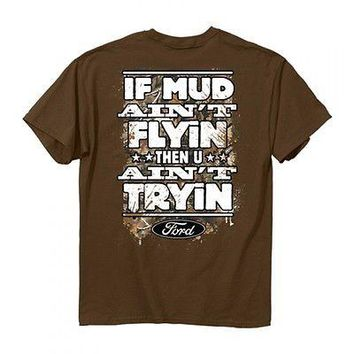 New FORD T Shirt  IF THE MUD AIN'T FLYING YOU AIN'T TRYING