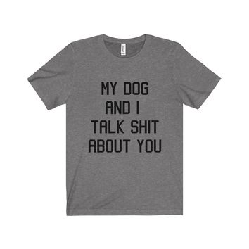My Dog And I Talk Shit About You Unisex Fitted Tee