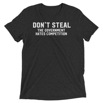 Don't Steal The Government Hates Competition Tri-Blend T-Shirt