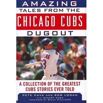 Amazing Tales from the Cubs Dugout: A Collection of the Greatest Cubs Stories Ever Told (Tales from the Dugout)