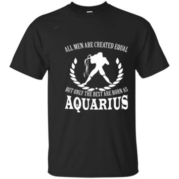 All Men Are Created Equal But Only The Best Are born As Aquarius Great Gift For Any Aquarius Man Fan 3801