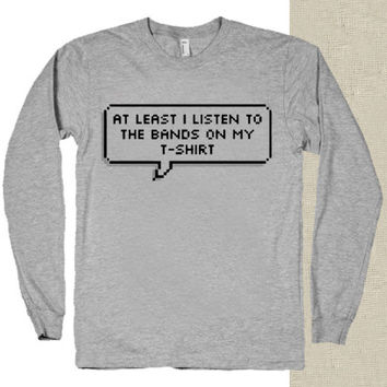At Least I Listen to the Bands on my T Shirt t-shirt long sleeves happy feed