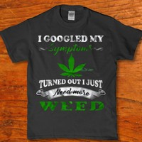 I googled my symptoms - Turned out i need more weed men's t-shirt