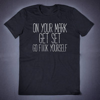 On Your Mark Get Set Go Fuck Yourself Sarcastic T Shirt - Funny Shirt Slogan Tee Anti Social Sassy Shirt Sarcasm T-Shirt