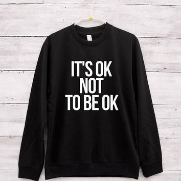 It' ok not to be ok shirt sweatshirt funny tshirt gifts women sweatshirt jumper sweater long sleeve shirt crewneck sweatshirt lady sweater