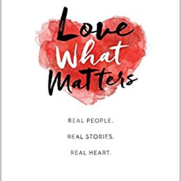 Love What Matters: Real People. Real Stories. Real Heart. Hardcover – May 2, 2017