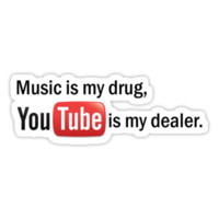 """Music is my drug, Youtube is my dealer."""
