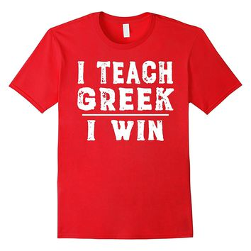 I Teach Greek I Win - Funny Language Arts Teacher T-shirt