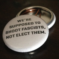 "we're supposed to shoot fascists, not elect them. 1"" Button"