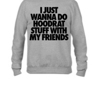 I Just Wanna Do Hoodrat Stuff With My Friends - Crewneck Sweatshirt